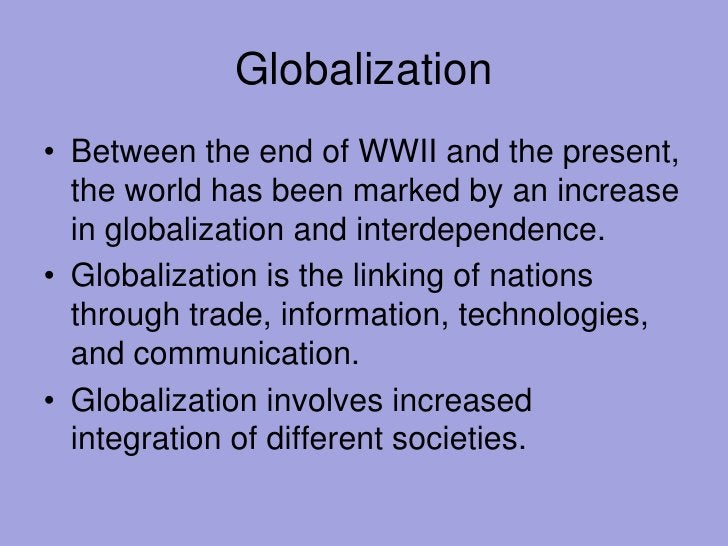 Globalization<br />Between the end of WWII and the present, the world has been marked by an increase in globalization and ...