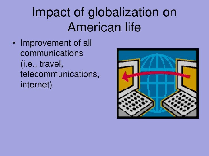 Impact of globalization on American life<br />Improvement of all communications (i.e., travel, telecommunications, interne...