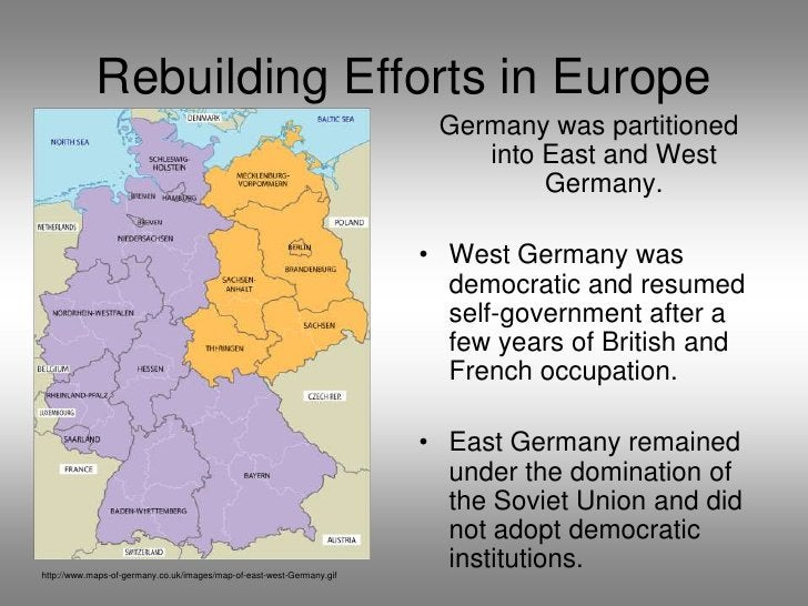 Rebuilding Efforts in Europe<br />Germany was partitioned into East and West Germany.  <br />West Germany was democratic a...