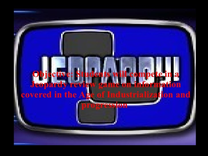 Objective: Students will compete in a Jeopardy review game on information covered in the Age of Industrialization and prog...