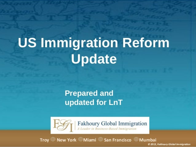 US Immigration Reform Update Prepared and updated for LnT  Troy  New York  Miami  San Francisco  Mumbai  © 2013, Fakhoury ...