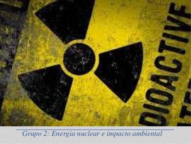 Grupo 2: Energia nuclear e impacto ambiental