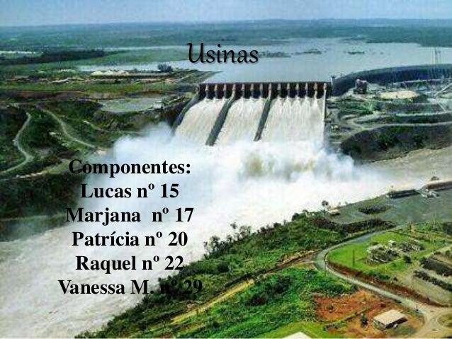 Usinas Componentes: Lucas nº 15 Marjana nº 17 Patrícia nº 20 Raquel nº 22 Vanessa M. nº 29