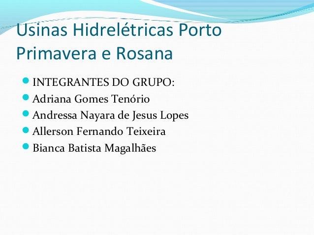Usinas Hidrelétricas Porto Primavera e Rosana INTEGRANTES DO GRUPO: Adriana Gomes Tenório Andressa Nayara de Jesus Lope...