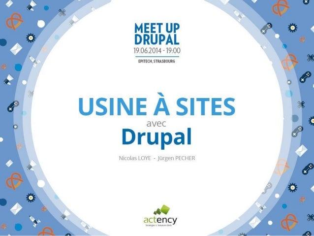usine à sites avec Drupal Drupal Meetup Strasbourg 19-06-2014 Nicolas LOYE Jürgen PECHER @ ACTENCY