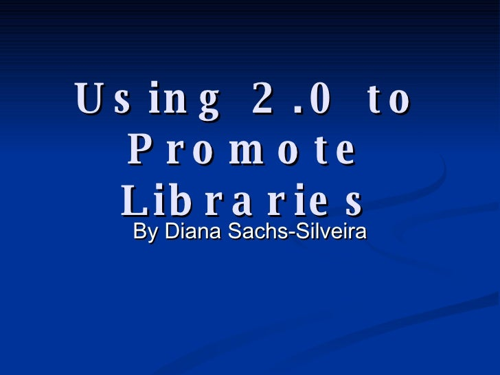 Using 2.0 to Promote Libraries By Diana Sachs-Silveira
