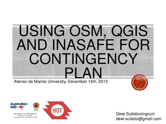 USING OSM, QGIS AND INASAFE FOR CONTINGENCY PLAN  Ateneo de Manila University, December 14th, 2013  Dewi Sulistioningrum d...