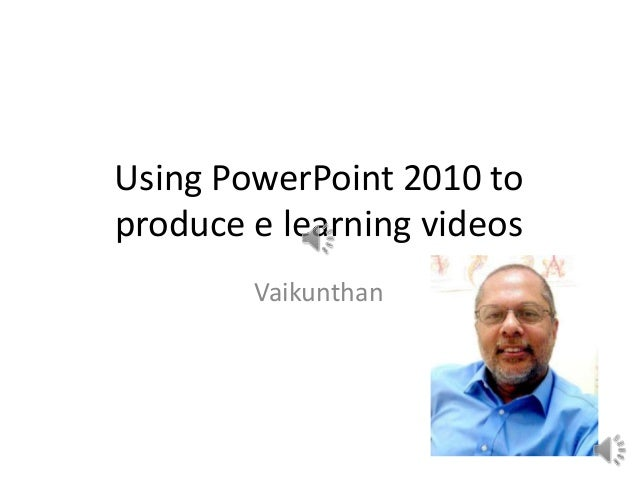 Using PowerPoint 2010 to produce e learning videos Vaikunthan