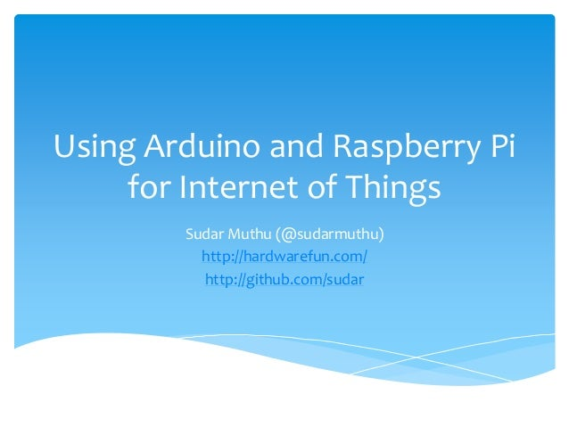 Using Arduino and Raspberry Pi  for Internet of Things  Sudar Muthu (@sudarmuthu)  http://hardwarefun.com/  http://github....