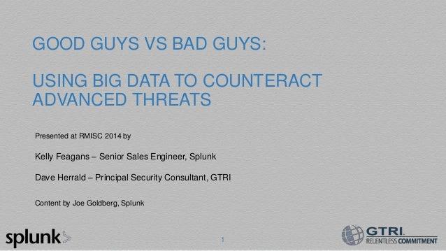 1 GOOD GUYS VS BAD GUYS: USING BIG DATA TO COUNTERACT ADVANCED THREATS Presented at RMISC 2014 by Kelly Feagans – Senior S...