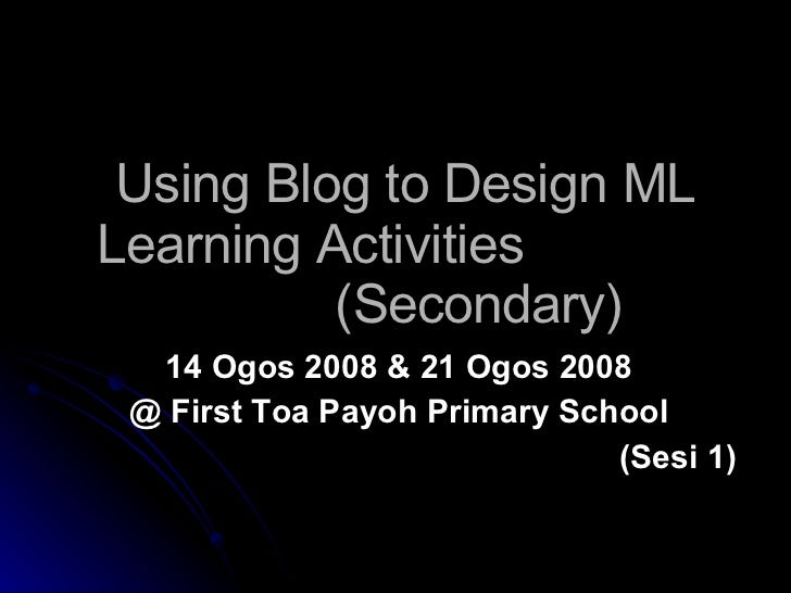 Using Blog to Design ML Learning Activities    (Secondary) 14 Ogos 2008 & 21 Ogos 2008 @ First Toa Payoh Primary School (S...