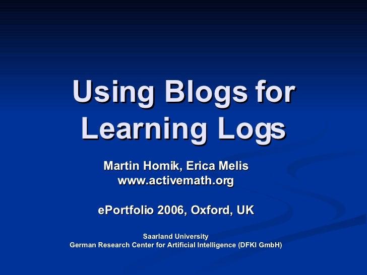Using Blogs for Learning Logs Martin Homik, Erica Melis www.activemath.org ePortfolio 2006, Oxford, UK Saarland University...