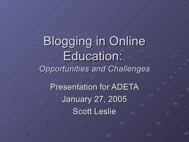Blogging in Online Education:  Opportunities and Challenges Presentation for ADETA January 27, 2005 Scott Leslie