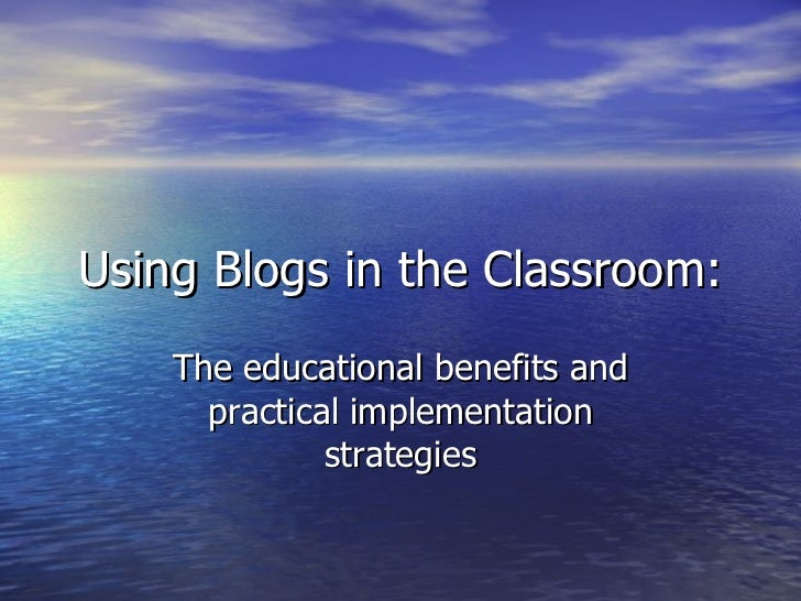 Using Blogs in the Classroom: The educational benefits and practical implementation strategies