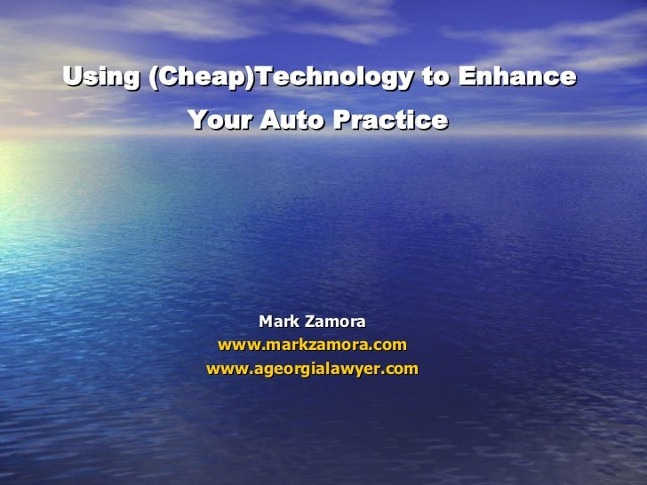 Using (Cheap)Technology to Enhance  Your Auto Practice   Mark Zamora www.markzamora.com www.ageorgialawyer.com