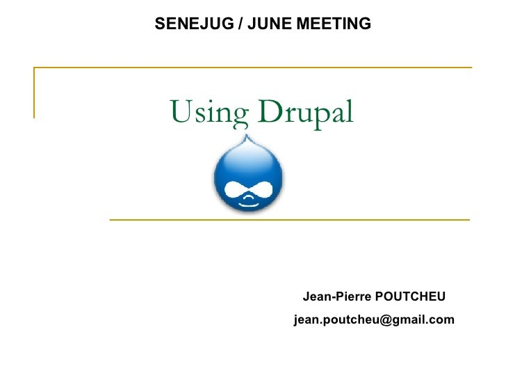 Using Drupal SENEJUG / JUNE MEETING Jean-Pierre POUTCHEU [email_address]