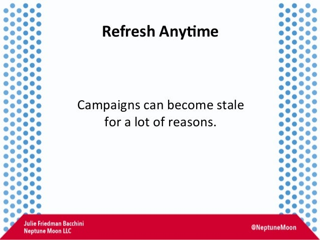 Refresh  Any,me   Campaigns  can  become  stale     for  a  lot  of  reasons.