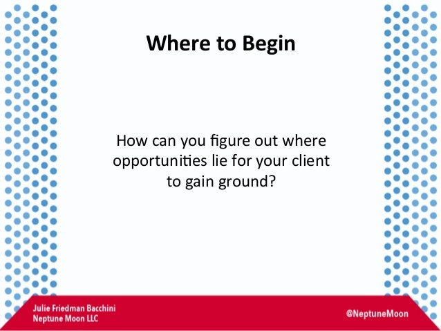 Where  to  Begin   How  can  you  figure  out  where   opportuni:es  lie  for  your  client   ...