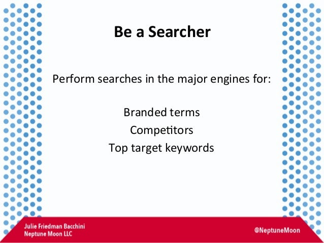 Be  a  Searcher   Perform  searches  in  the  major  engines  for:      Branded  terms   Compe:t...