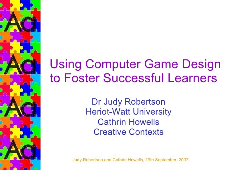 Using Computer Game Design to Foster Successful Learners  Dr Judy Robertson Heriot-Watt University Cathrin Howells Creativ...