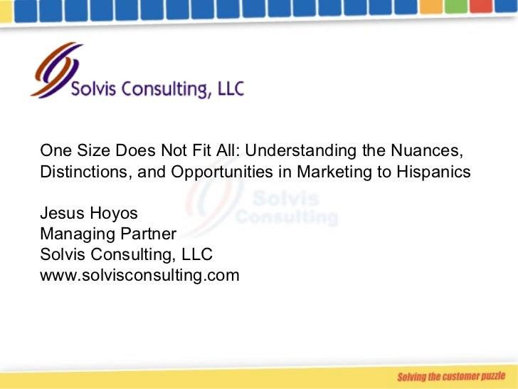 One Size Does Not Fit All: Understanding the Nuances, Distinctions, and Opportunities in Marketing to Hispanics Jesus Hoyo...