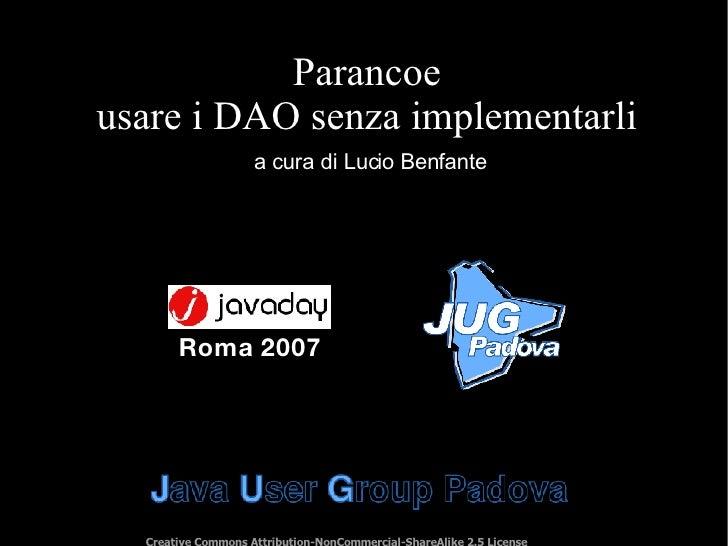 Parancoe usare i DAO senza implementarli a cura di Lucio Benfante Creative Commons Attribution-NonCommercial-ShareAlike 2....