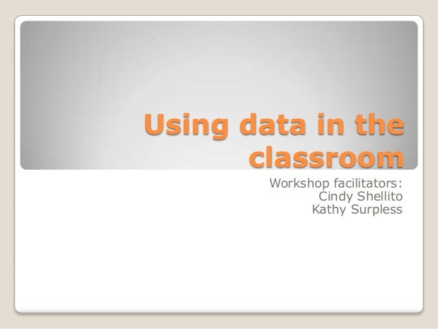 Using data in the classroom Workshop facilitators: Cindy Shellito Kathy Surpless