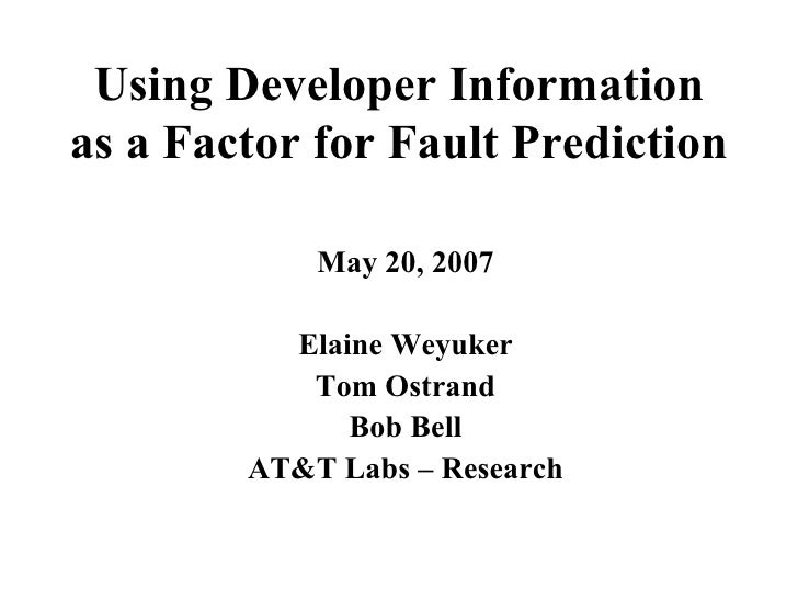 Using Developer Information as a Factor for Fault Prediction   May 20, 2007 Elaine Weyuker Tom Ostrand Bob Bell AT&T Labs ...