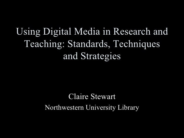 Using Digital Media in Research and Teaching: Standards, Techniques and Strategies Claire Stewart Northwestern University ...