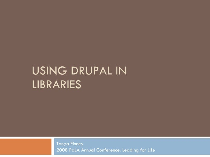 USING DRUPAL IN LIBRARIES Tanya Finney 2008 PaLA Annual Conference: Leading for Life