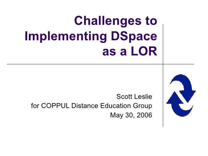 Challenges to Implementing DSpace as a LOR Scott Leslie for COPPUL Distance Education Group May 30, 2006