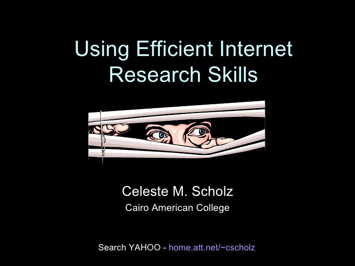 Using Efficient Internet Research Skills Celeste M. Scholz Cairo American College Search YAHOO -  home. att .net/~ cscholz