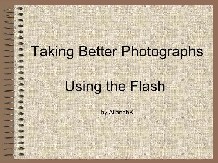 Taking Better Photographs Using the Flash  by AllanahK
