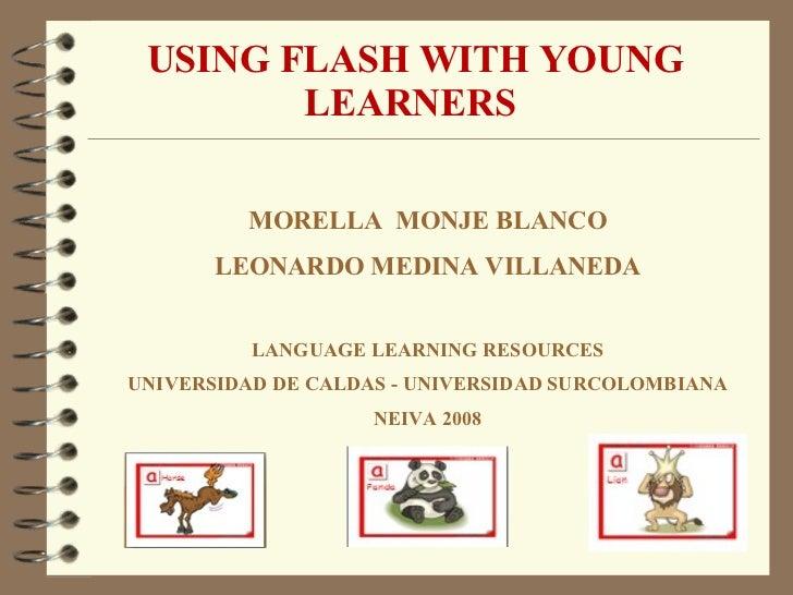 USING FLASH WITH YOUNG LEARNERS  MORELLA  MONJE BLANCO LEONARDO MEDINA VILLANEDA LANGUAGE LEARNING RESOURCES UNIVERSIDAD D...
