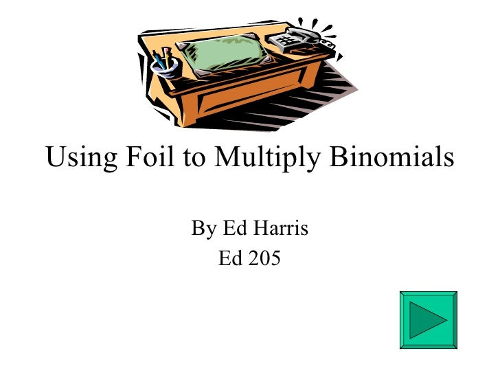 Using Foil to Multiply Binomials By Ed Harris Ed 205