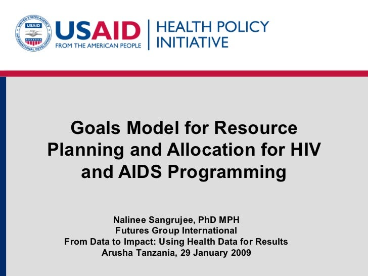 Goals Model for Resource Planning and Allocation for HIV and AIDS Programming Nalinee Sangrujee, PhD MPH Futures Group Int...
