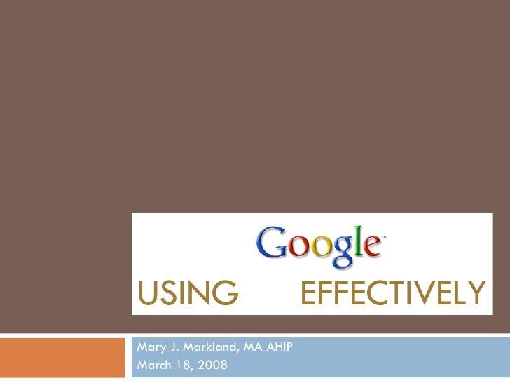 USING   EFFECTIVELY Mary J. Markland, MA AHIP March 18, 2008