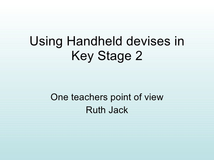 Using Handheld devises in Key Stage 2 One teachers point of view Ruth Jack