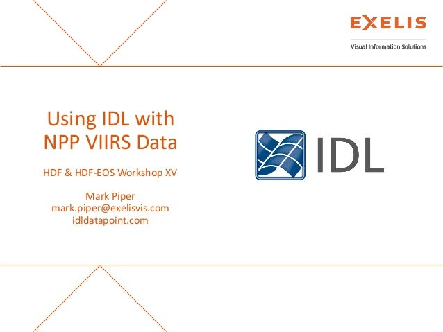 Using IDL with NPP VIIRS Data HDF & HDF-EOS Workshop XV Mark Piper mark.piper@exelisvis.com idldatapoint.com  The informat...
