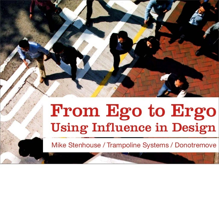 From Ego to Ergo Using Influence in Design Mike Stenhouse / Trampoline Systems / Donotremove