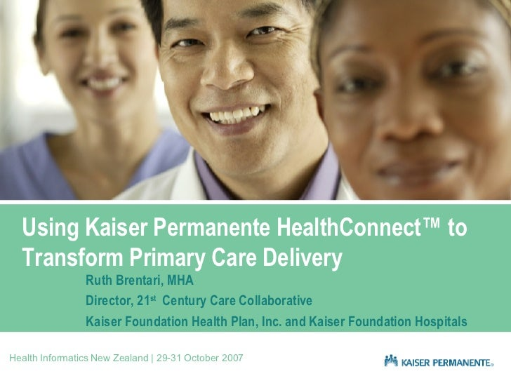 Using Kaiser Permanente HealthConnect™ to Transform Primary Care Delivery Ruth Brentari, MHA Director, 21 st   Century Car...