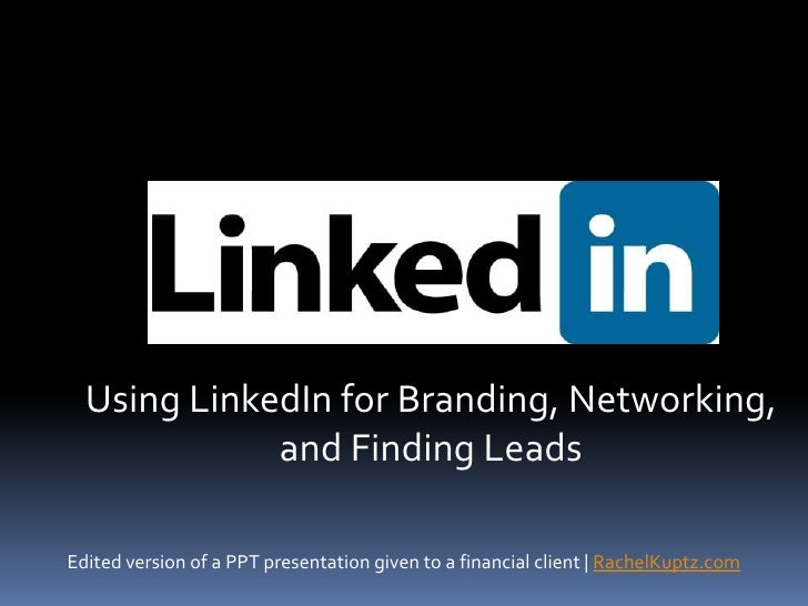 Using LinkedIn for Branding, Networking, and Finding Leads<br />Edited version of a PPT presentation given to a financial ...