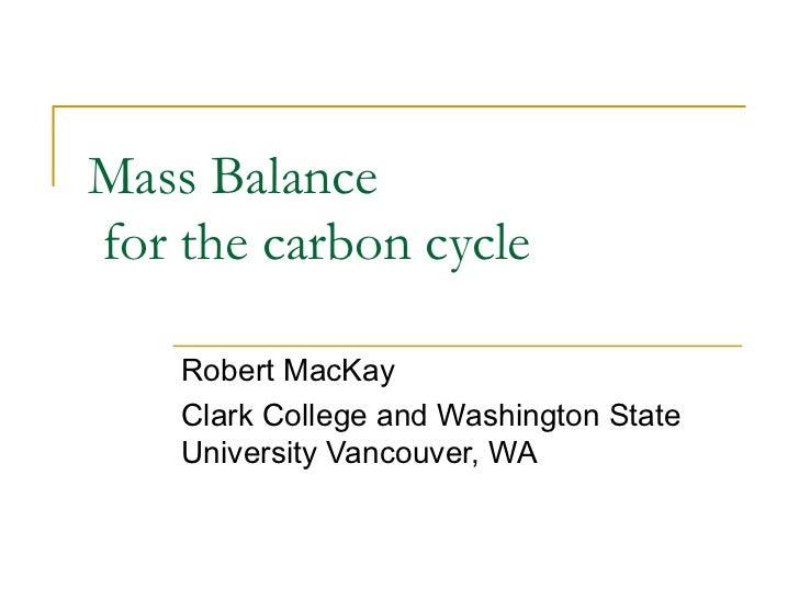 Mass Balancefor the carbon cycle    Robert MacKay    Clark College and Washington State    University Vancouver, WA