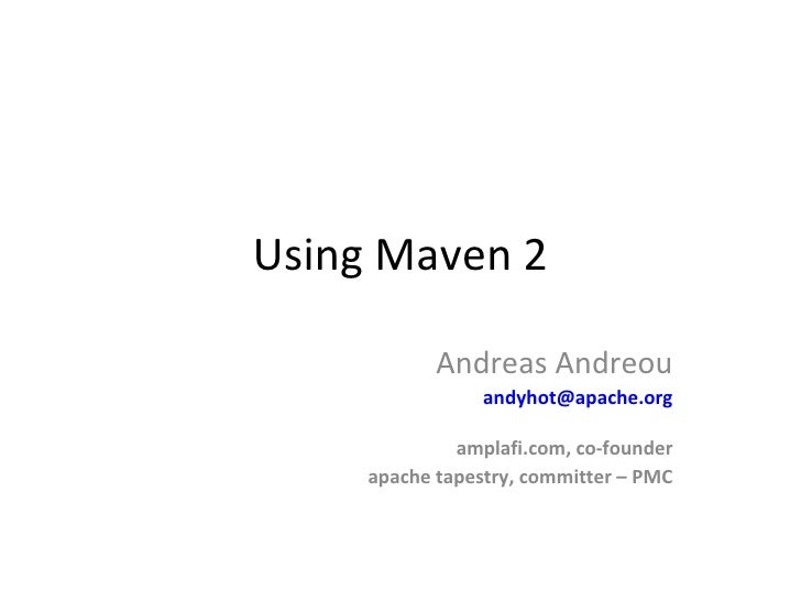 Using Maven 2 Andreas Andreou [email_address] amplafi.com, co-founder apache tapestry, committer – PMC