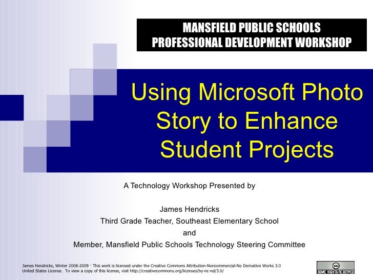 Using Microsoft Photo Story to Enhance Student Projects A Technology Workshop Presented by James Hendricks Third Grade Tea...