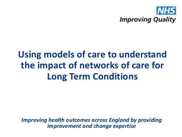 Using models of care to understand  the impact of networks of care for  Long Term Conditions  Improving health outcomes ac...