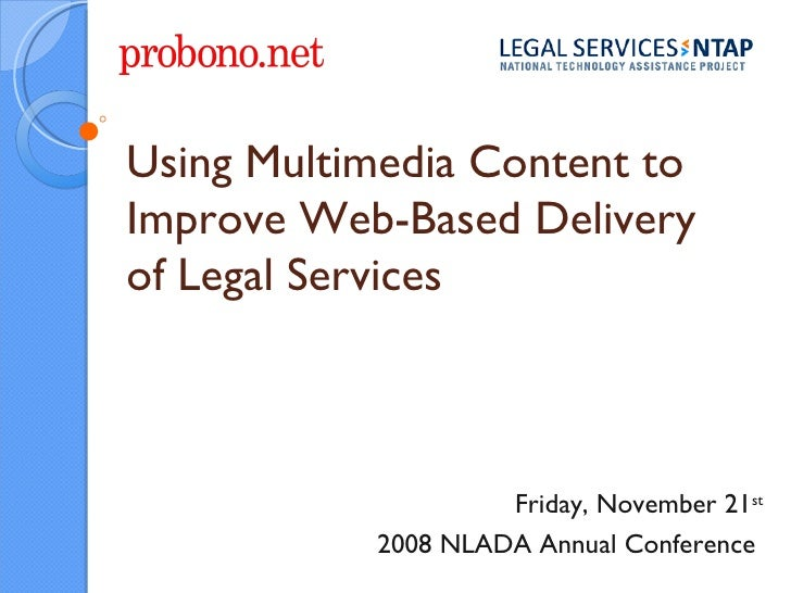 Using Multimedia Content to Improve Web-Based Delivery of Legal Services Friday, November 21 st 2008 NLADA Annual Conferen...