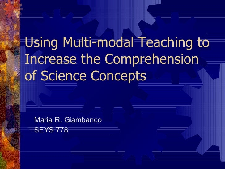 Using Multi-modal Teaching to Increase the Comprehension of Science Concepts Maria R. Giambanco SEYS 778