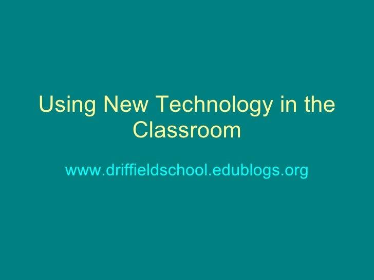 Using New Technology in the Classroom www.driffieldschool.edublogs.org