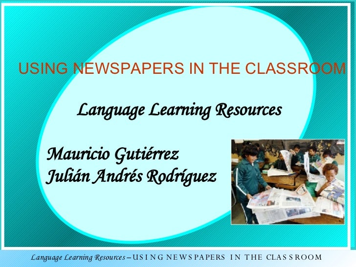 USING NEWSPAPERS IN THE CLASSROOM Language Learning Resources Mauricio Gutiérrez  Julián Andrés Rodríguez  Language Learni...